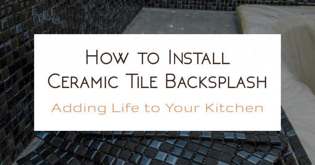 How to Install Ceramic Tile Backsplash Adding Life to Your Kitchen